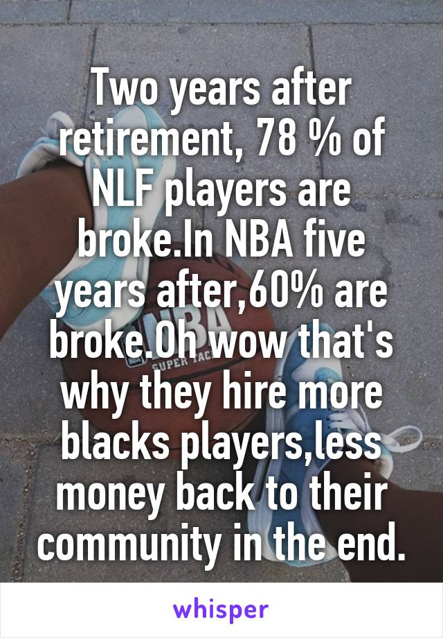 Two years after retirement, 78 % of NLF players are broke.In NBA five years after,60% are broke.Oh wow that's why they hire more blacks players,less money back to their community in the end.