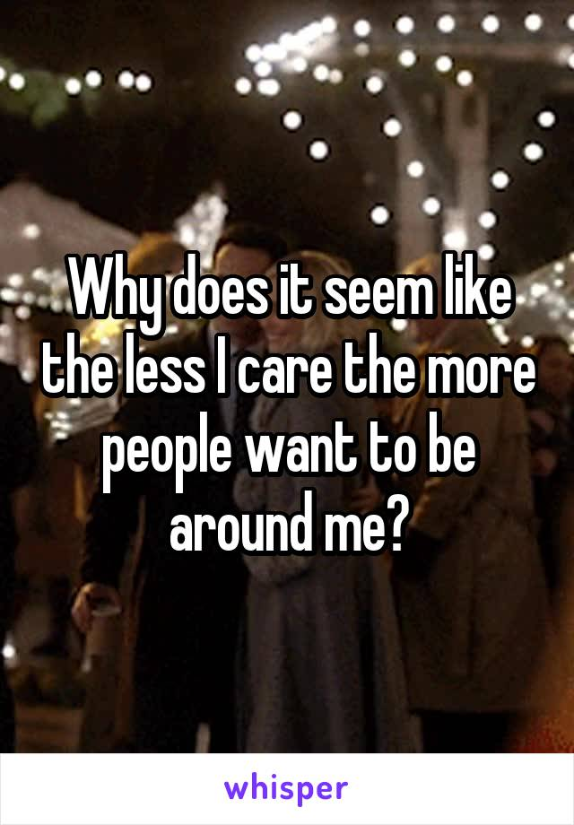 Why does it seem like the less I care the more people want to be around me?