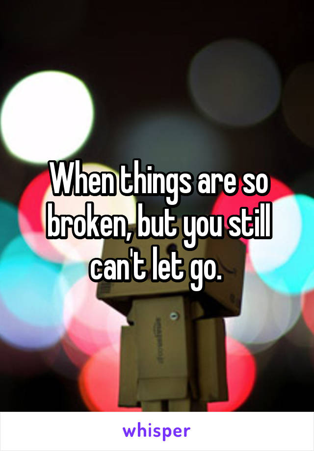 When things are so broken, but you still can't let go.