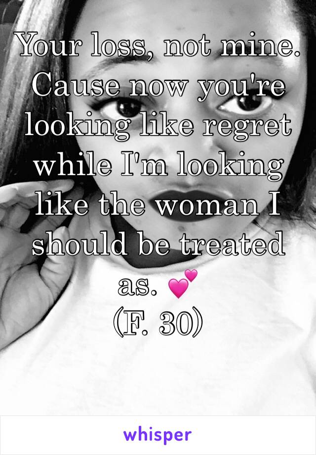 Your loss, not mine. Cause now you're looking like regret while I'm looking like the woman I should be treated as. 💕 (F. 30)