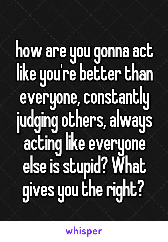 how are you gonna act like you're better than everyone, constantly judging others, always acting like everyone else is stupid? What gives you the right?