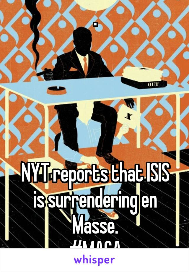.      NYT reports that ISIS is surrendering en Masse. #MAGA