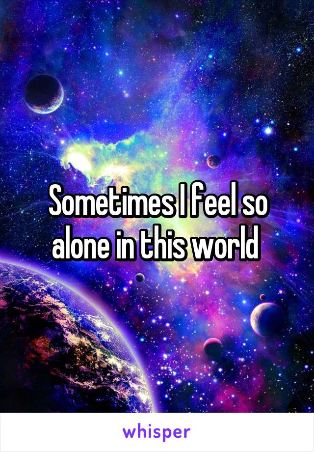 Sometimes I feel so alone in this world