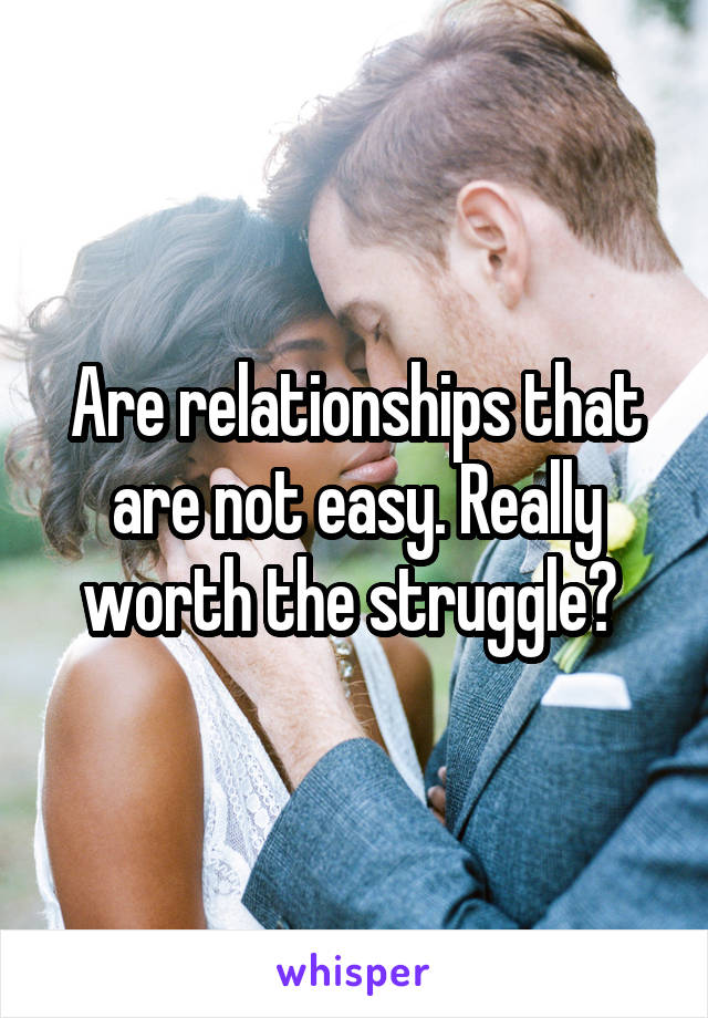 Are relationships that are not easy. Really worth the struggle?