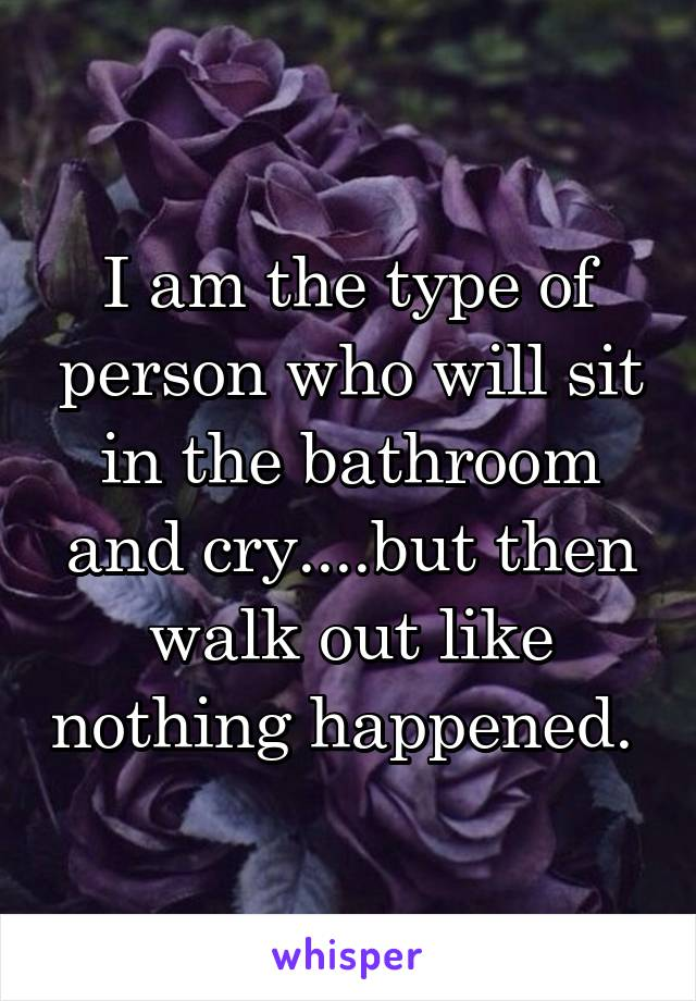 I am the type of person who will sit in the bathroom and cry....but then walk out like nothing happened.