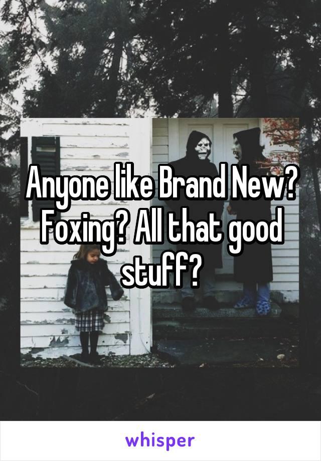 Anyone like Brand New? Foxing? All that good stuff?