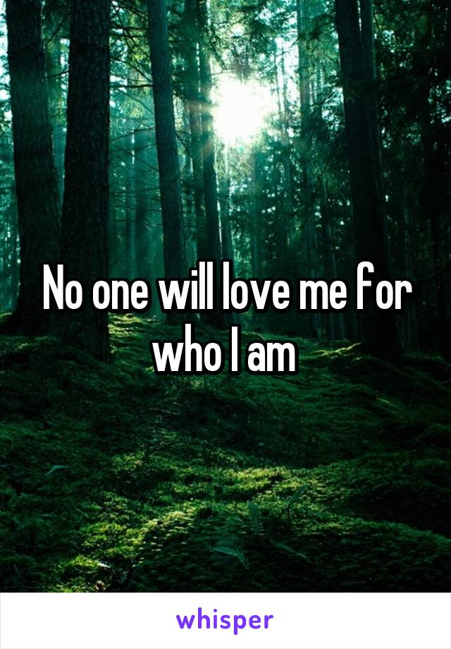 No one will love me for who I am