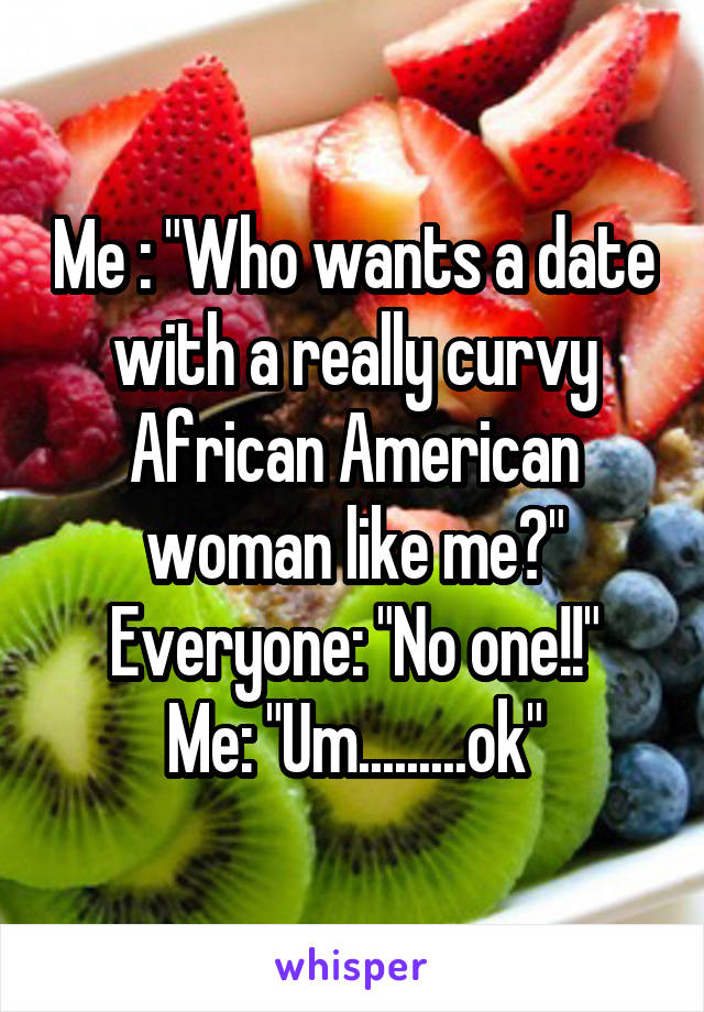 "Me : ""Who wants a date with a really curvy African American woman like me?"" Everyone: ""No one!!"" Me: ""Um.........ok"""