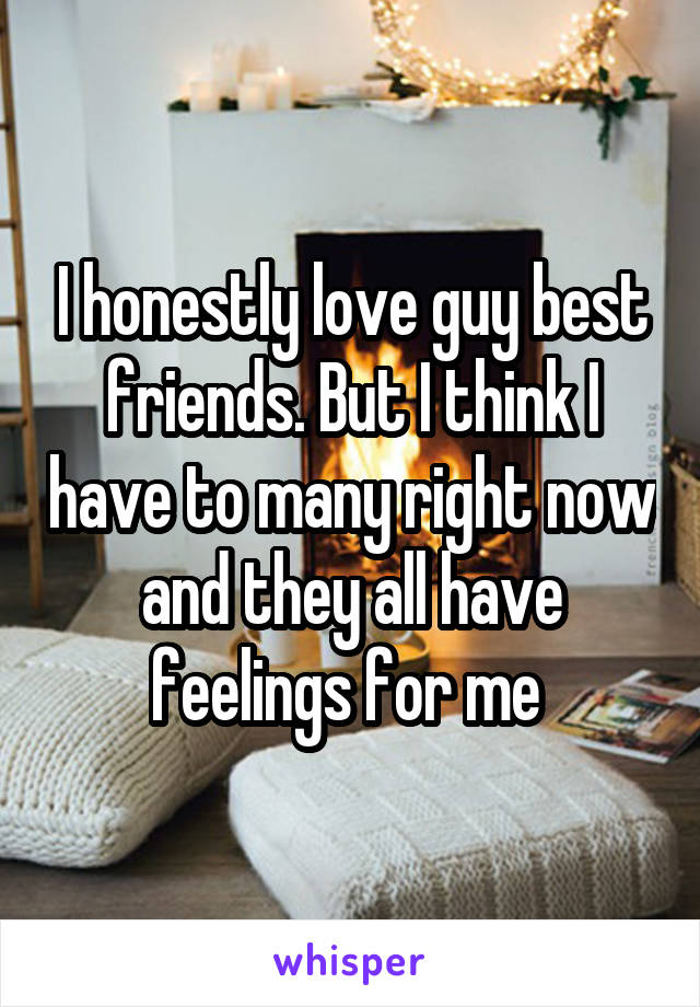 I honestly love guy best friends. But I think I have to many right now and they all have feelings for me
