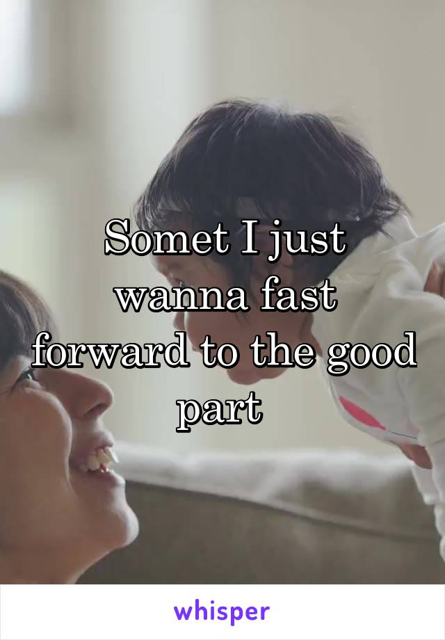 Somet I just wanna fast forward to the good part
