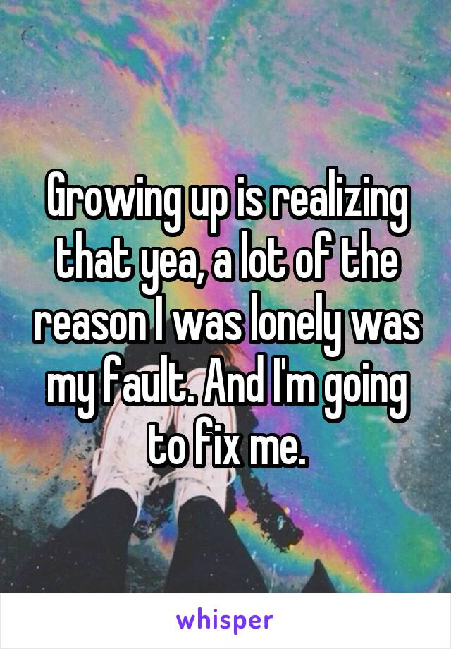 Growing up is realizing that yea, a lot of the reason I was lonely was my fault. And I'm going to fix me.