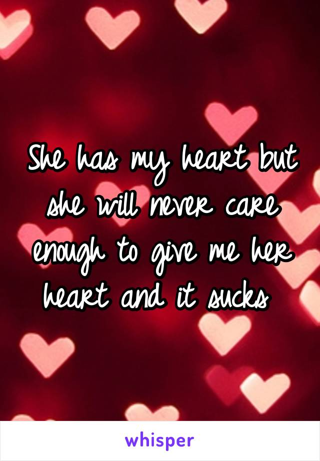 She has my heart but she will never care enough to give me her heart and it sucks