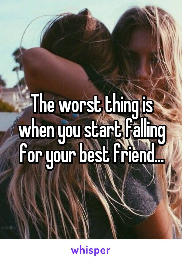 The worst thing is when you start falling for your best friend...