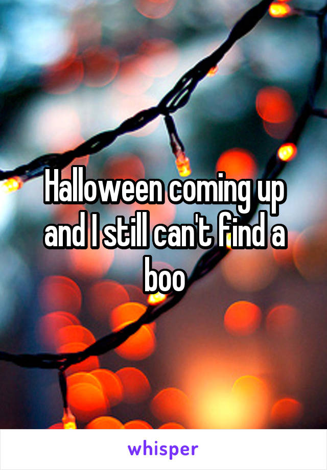 Halloween coming up and I still can't find a boo