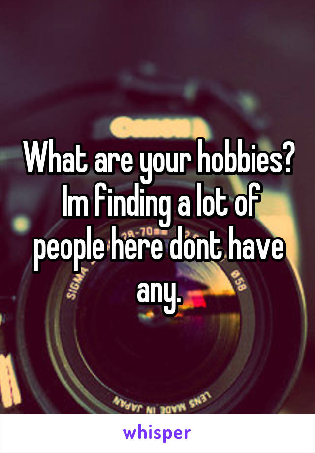 What are your hobbies?  Im finding a lot of people here dont have any.
