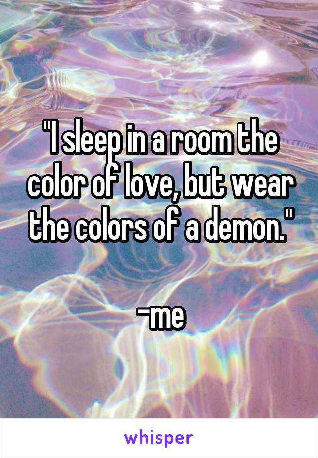 """""""I sleep in a room the color of love, but wear the colors of a demon.""""  -me"""