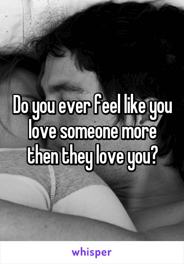 Do you ever feel like you love someone more then they love you?