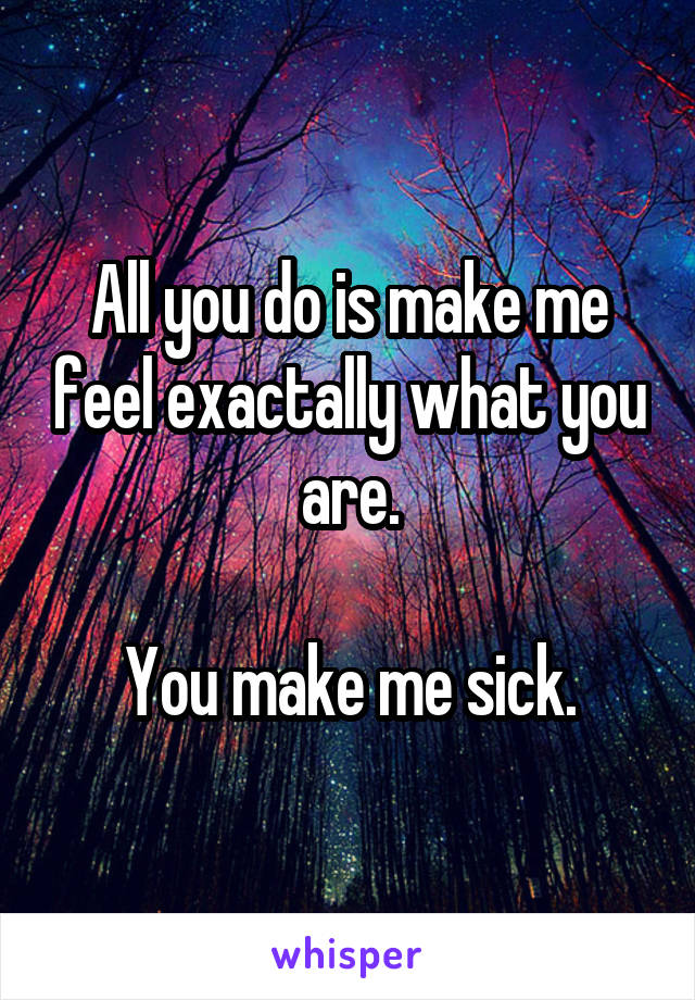 All you do is make me feel exactally what you are.  You make me sick.