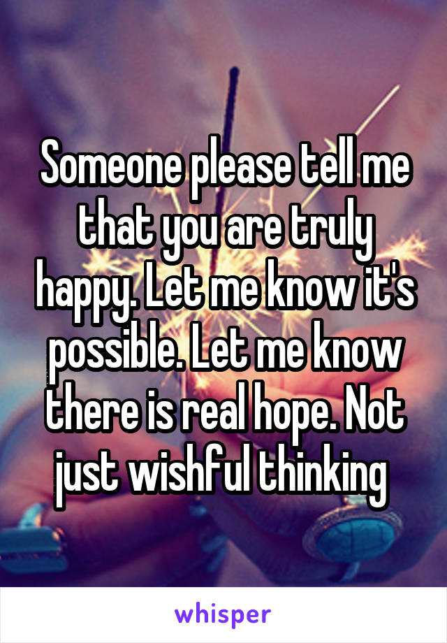 Someone please tell me that you are truly happy. Let me know it's possible. Let me know there is real hope. Not just wishful thinking