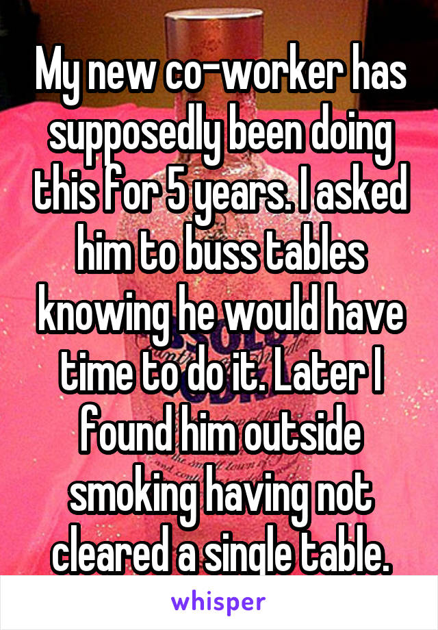My new co-worker has supposedly been doing this for 5 years. I asked him to buss tables knowing he would have time to do it. Later I found him outside smoking having not cleared a single table.