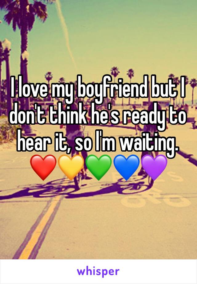I love my boyfriend but I don't think he's ready to hear it, so I'm waiting.  ❤️💛💚💙💜