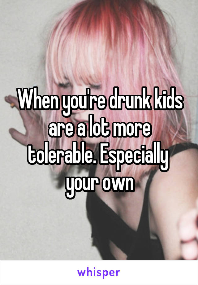 When you're drunk kids are a lot more tolerable. Especially  your own