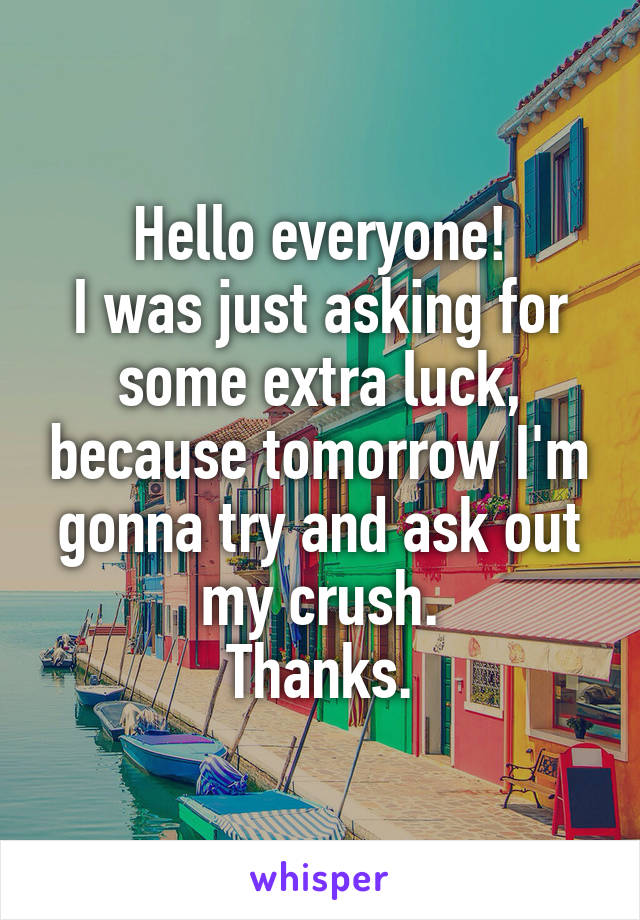 Hello everyone! I was just asking for some extra luck, because tomorrow I'm gonna try and ask out my crush. Thanks.