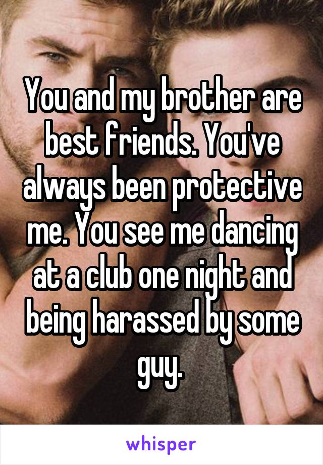 You and my brother are best friends. You've always been protective me. You see me dancing at a club one night and being harassed by some guy.