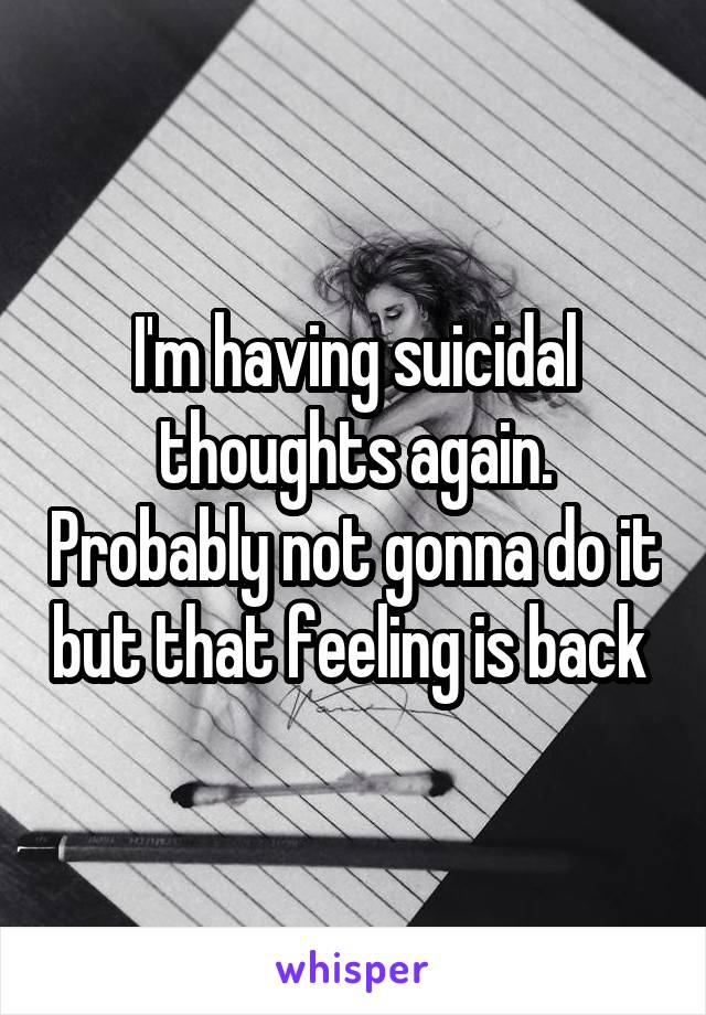 I'm having suicidal thoughts again. Probably not gonna do it but that feeling is back