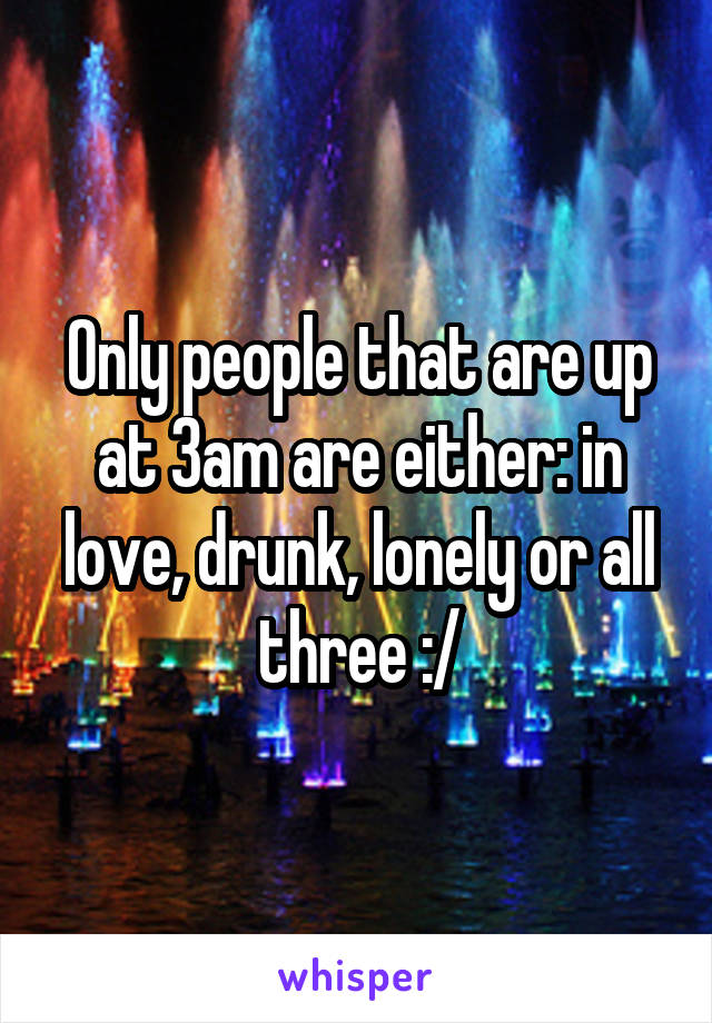 Only people that are up at 3am are either: in love, drunk, lonely or all three :/