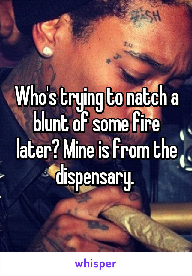 Who's trying to natch a blunt of some fire later? Mine is from the dispensary.