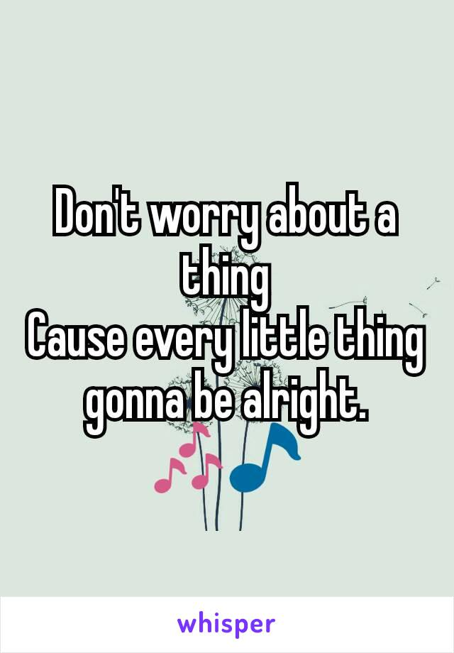 Don't worry about a thing Cause every little thing gonna be alright. 🎶🎵