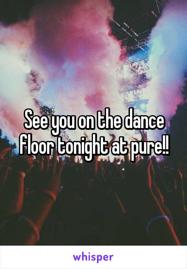 See you on the dance floor tonight at pure!!