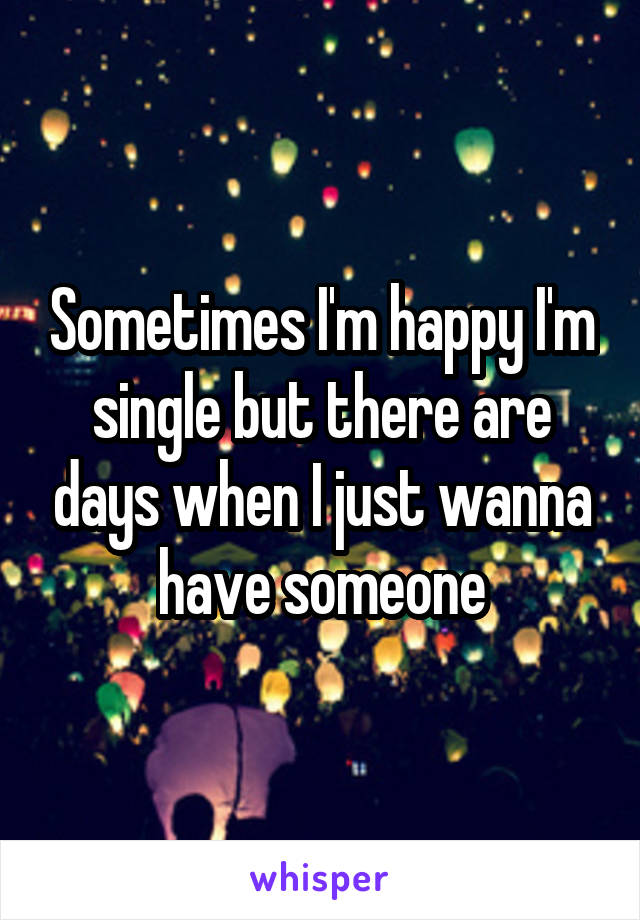 Sometimes I'm happy I'm single but there are days when I just wanna have someone