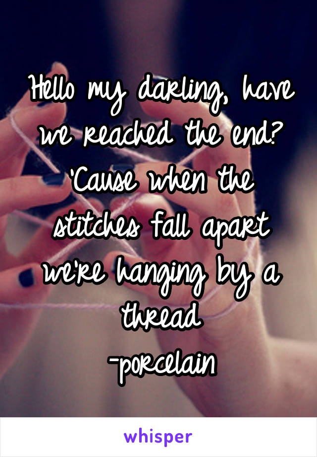 Hello my darling, have we reached the end? 'Cause when the stitches fall apart we're hanging by a thread -porcelain