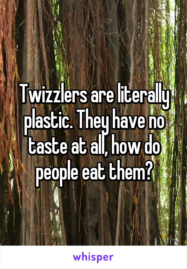 Twizzlers are literally plastic. They have no taste at all, how do people eat them?