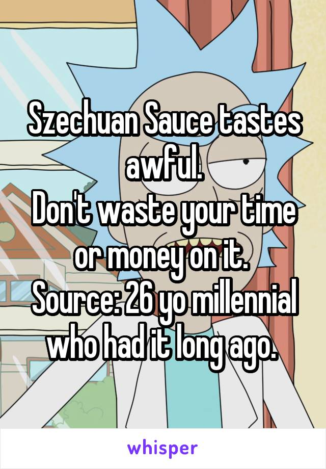 Szechuan Sauce tastes awful. Don't waste your time or money on it.  Source: 26 yo millennial who had it long ago.