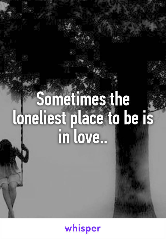 Sometimes the loneliest place to be is in love..