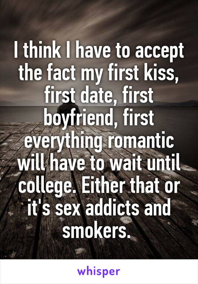 I think I have to accept the fact my first kiss, first date, first boyfriend, first everything romantic will have to wait until college. Either that or it's sex addicts and smokers.