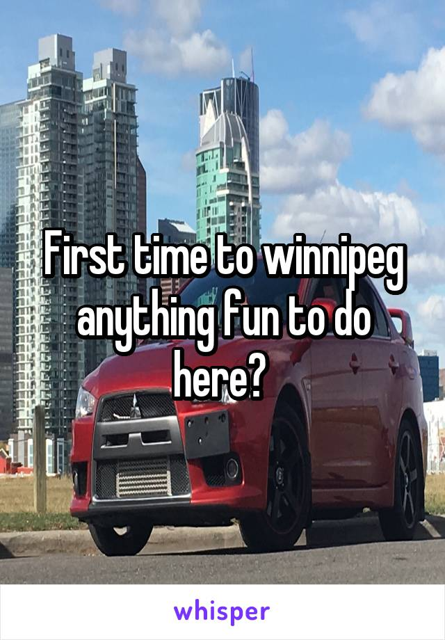First time to winnipeg anything fun to do here?