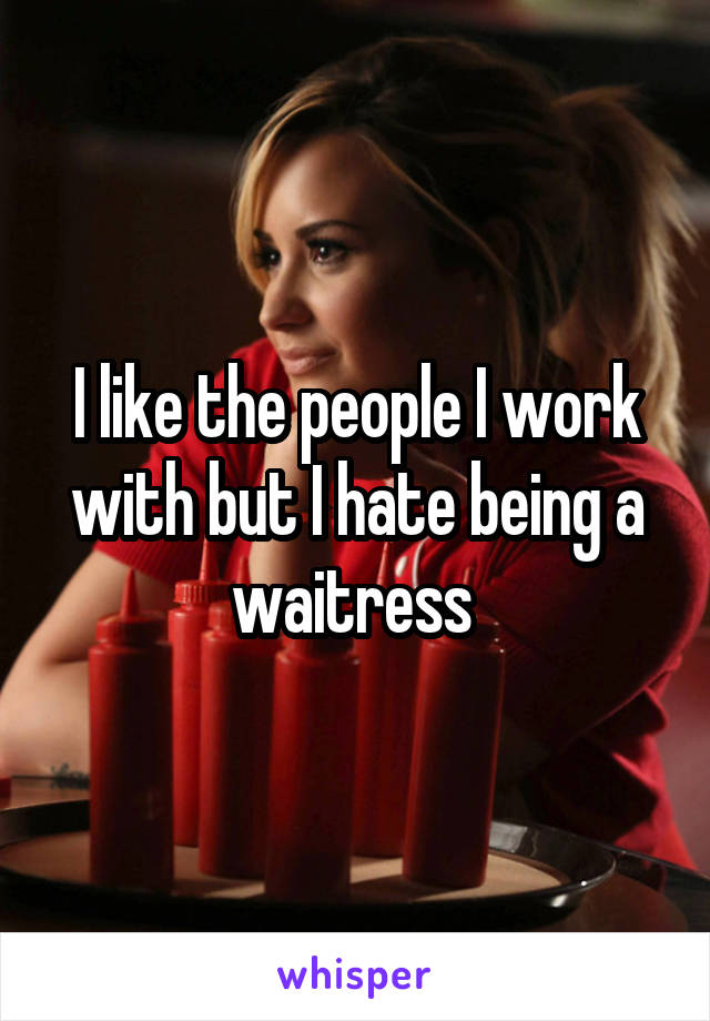 I like the people I work with but I hate being a waitress