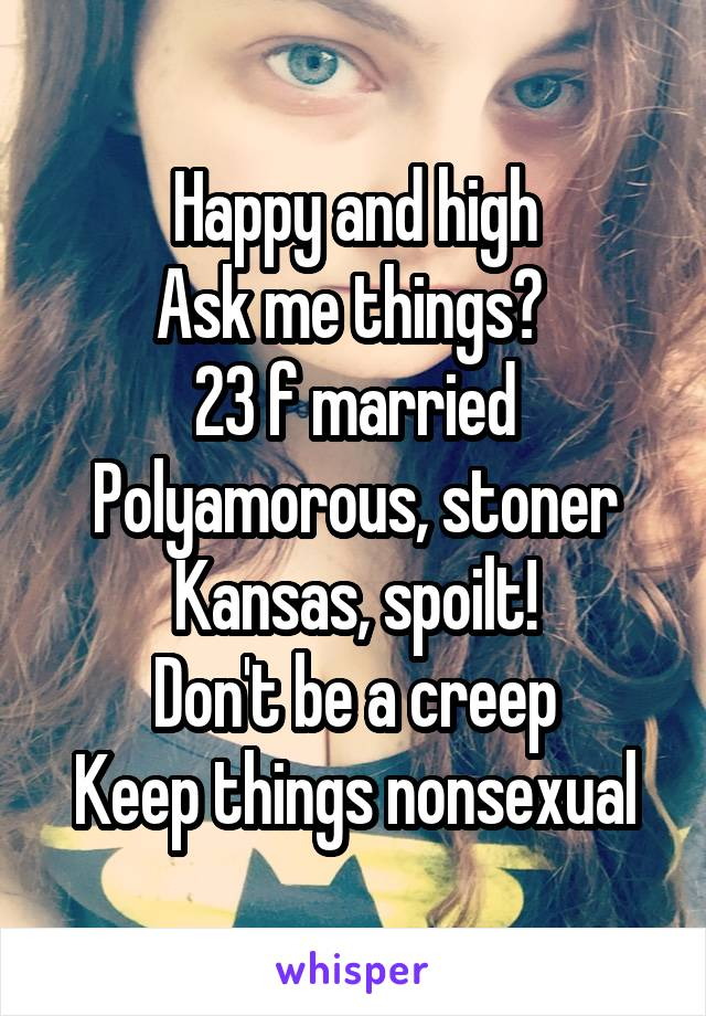 Happy and high Ask me things?  23 f married Polyamorous, stoner Kansas, spoilt! Don't be a creep Keep things nonsexual