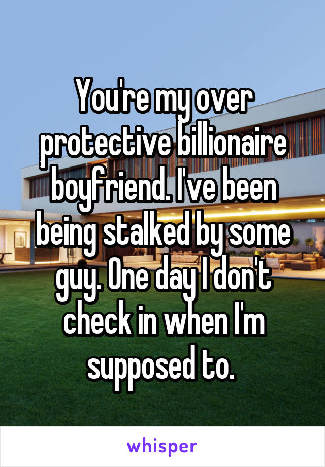 You're my over protective billionaire boyfriend. I've been being stalked by some guy. One day I don't check in when I'm supposed to.