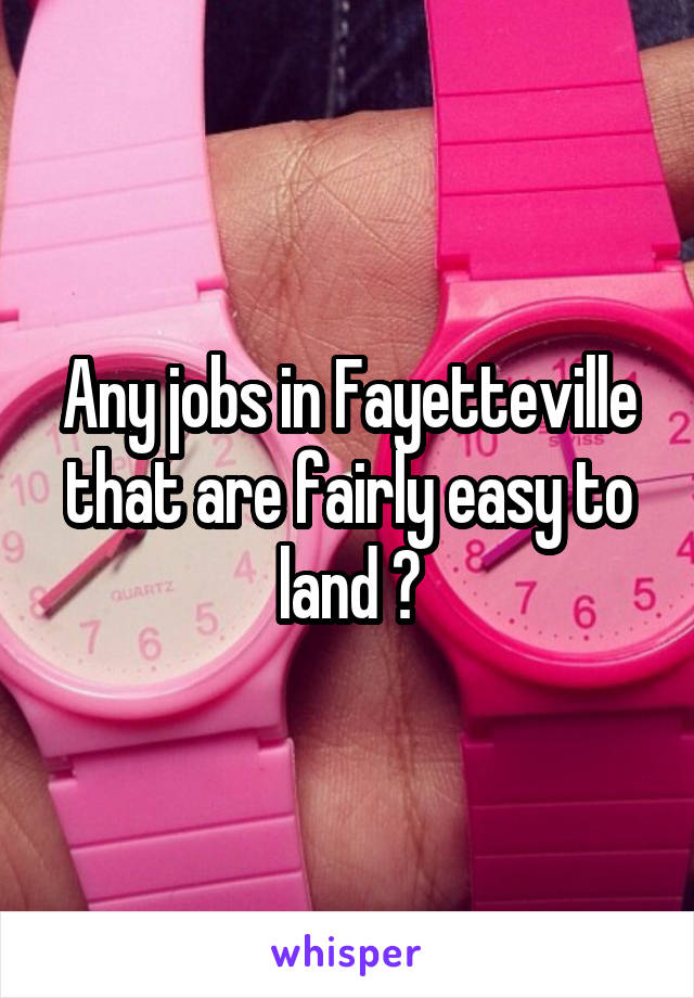 Any jobs in Fayetteville that are fairly easy to land ?