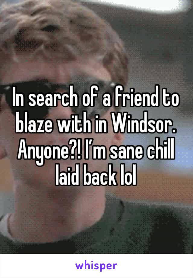 In search of a friend to blaze with in Windsor. Anyone?! I'm sane chill laid back lol