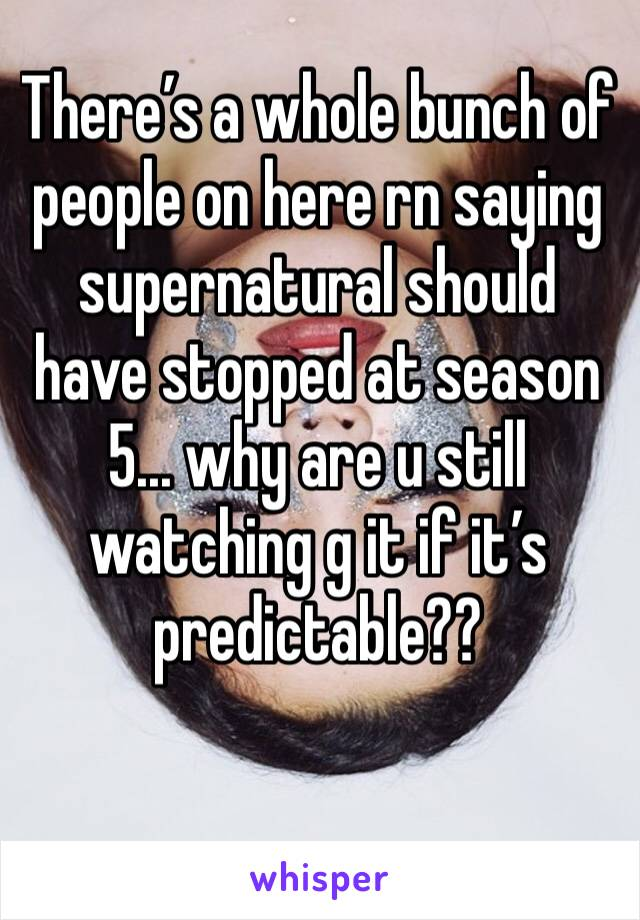 There's a whole bunch of people on here rn saying supernatural should have stopped at season 5... why are u still watching g it if it's predictable??