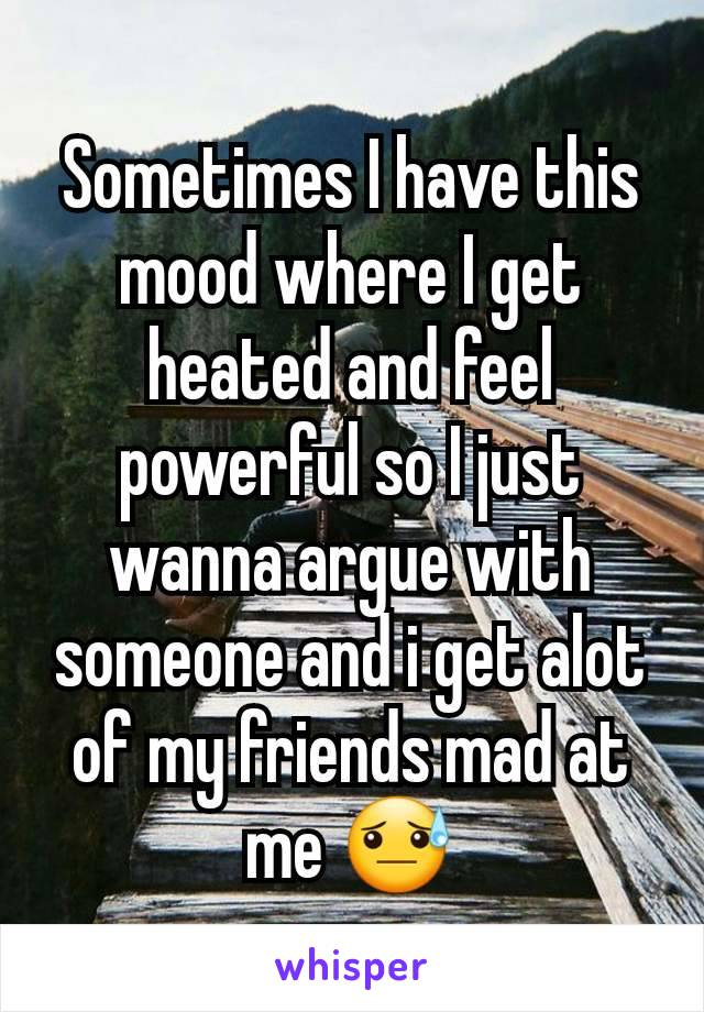 Sometimes I have this mood where I get heated and feel powerful so I just wanna argue with someone and i get alot of my friends mad at me 😓