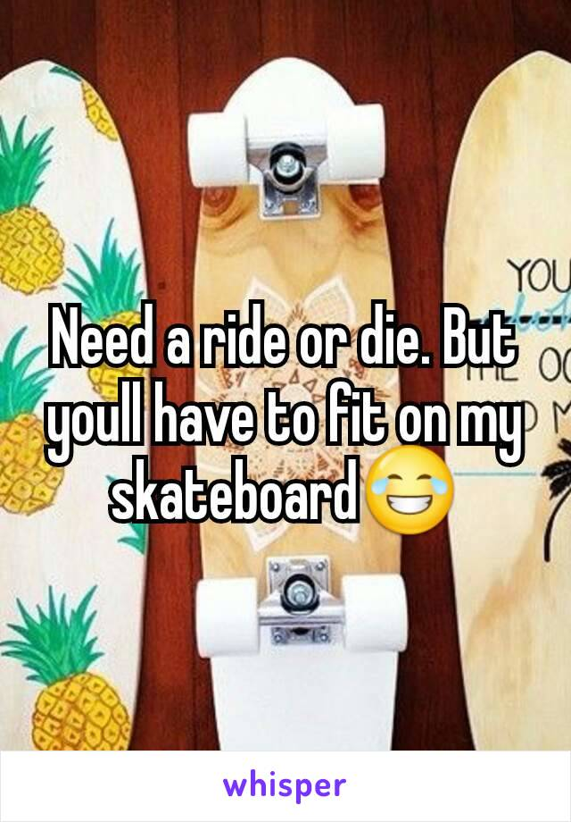 Need a ride or die. But youll have to fit on my skateboard😂