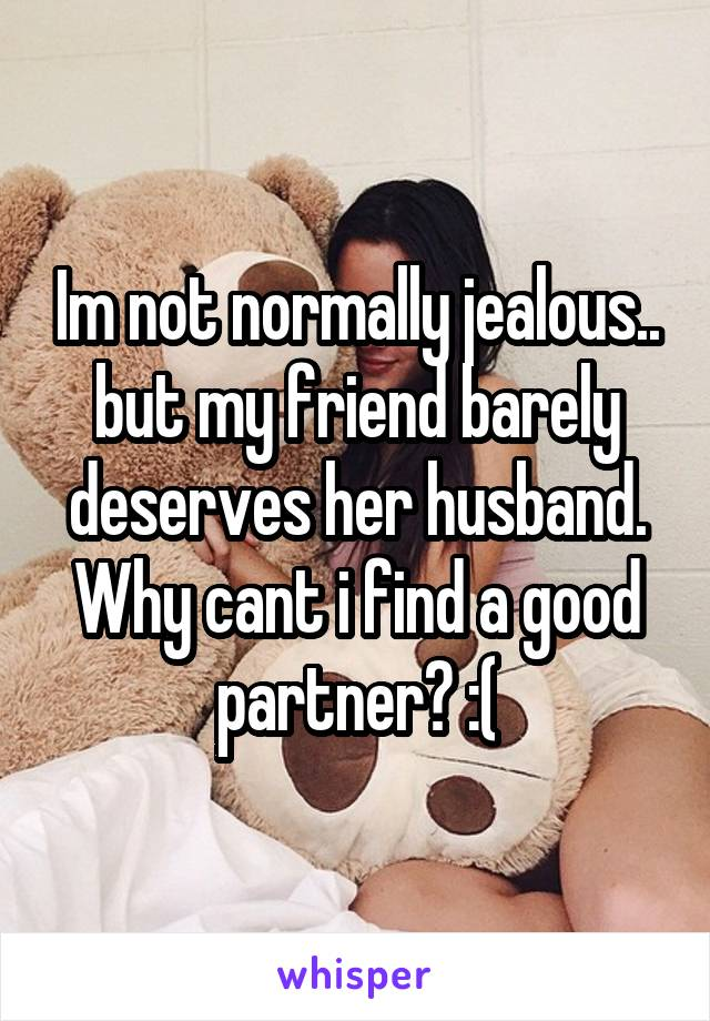 Im not normally jealous.. but my friend barely deserves her husband. Why cant i find a good partner? :(