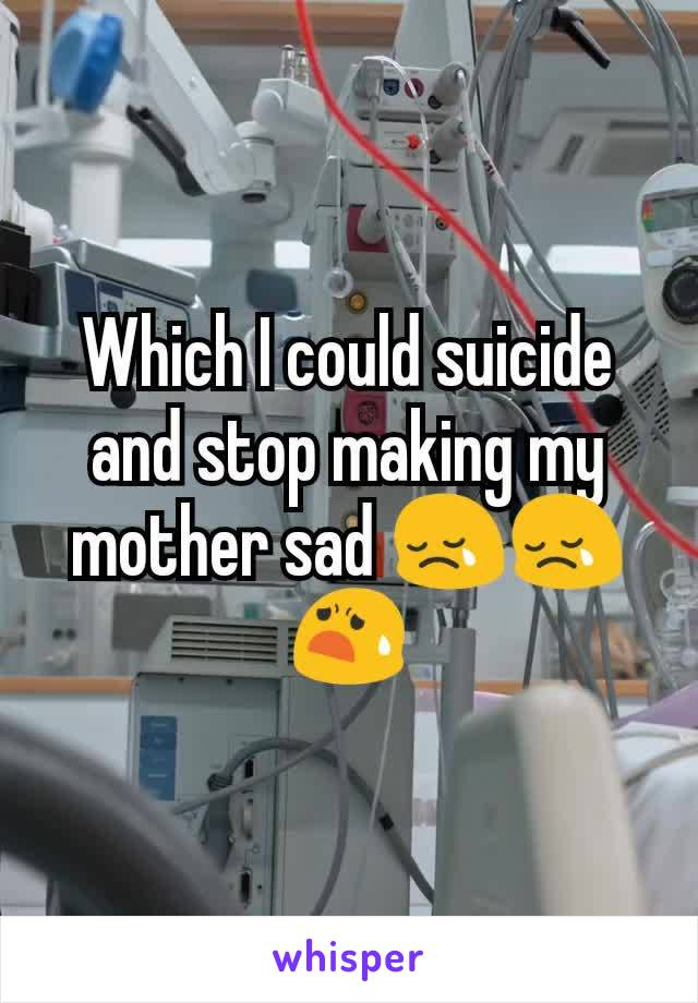 Which I could suicide and stop making my mother sad 😢😢😧